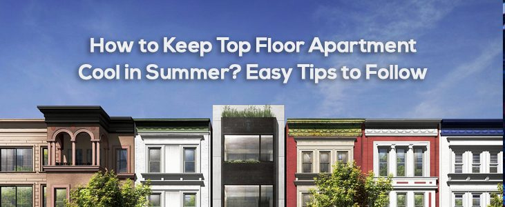 How to Keep Top Floor Apartment Cool in Summer? Easy Tips to Follow