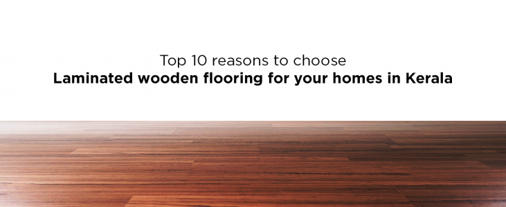 Top 10 Reasons To Choose Laminated Wooden Flooring For Your Homes In Kerala