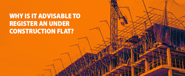 Why Is It Advisable To Register An Under Construction Flat?